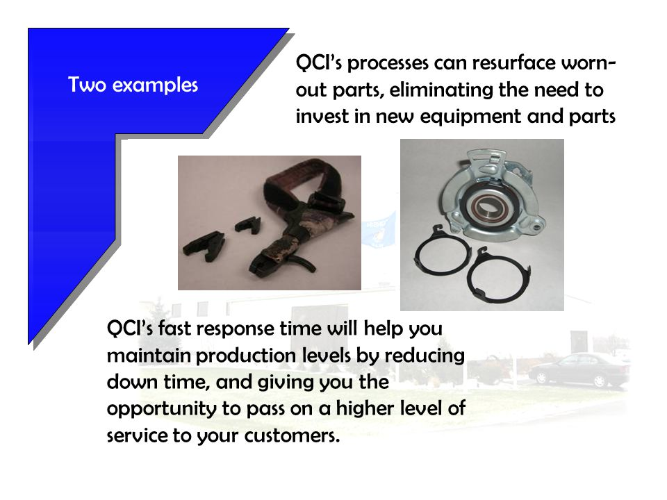 Two examples QCI's processes can resurface worn- out parts, eliminating the need to invest in new equipment and parts QCI's fast response time will help you maintain production levels by reducing down time, and giving you the opportunity to pass on a higher level of service to your customers.