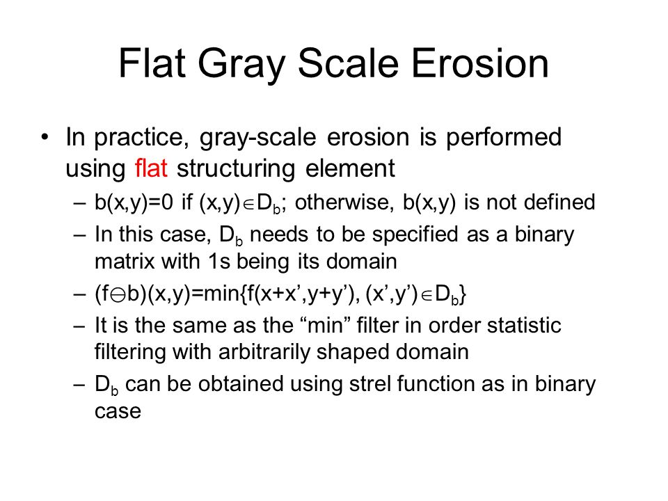 Flat Gray Scale Erosion In practice, gray-scale erosion is performed using flat structuring element –b(x,y)=0 if (x,y)  D b ; otherwise, b(x,y) is no