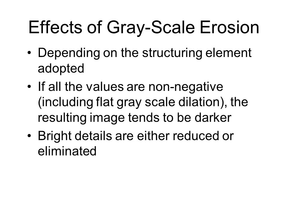 Effects of Gray-Scale Erosion Depending on the structuring element adopted If all the values are non-negative (including flat gray scale dilation), th