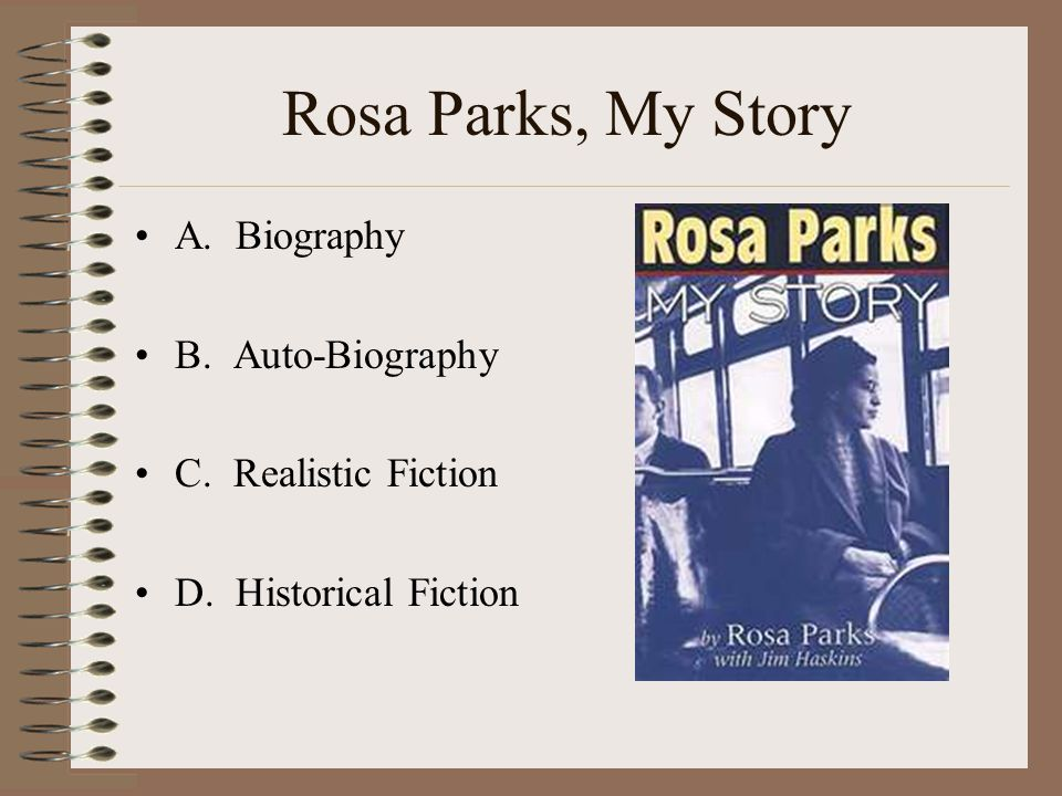 Rosa Parks, My Story A. Biography B. Auto-Biography C. Realistic Fiction D. Historical Fiction