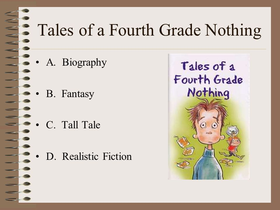 Tales of a Fourth Grade Nothing A. Biography B. Fantasy C. Tall Tale D. Realistic Fiction