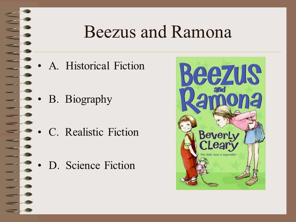 Beezus and Ramona A. Historical Fiction B. Biography C. Realistic Fiction D. Science Fiction