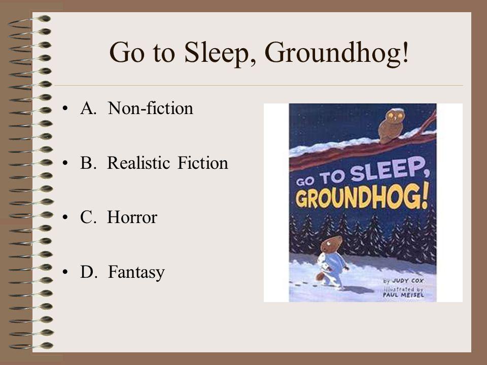 Go to Sleep, Groundhog! A. Non-fiction B. Realistic Fiction C. Horror D. Fantasy