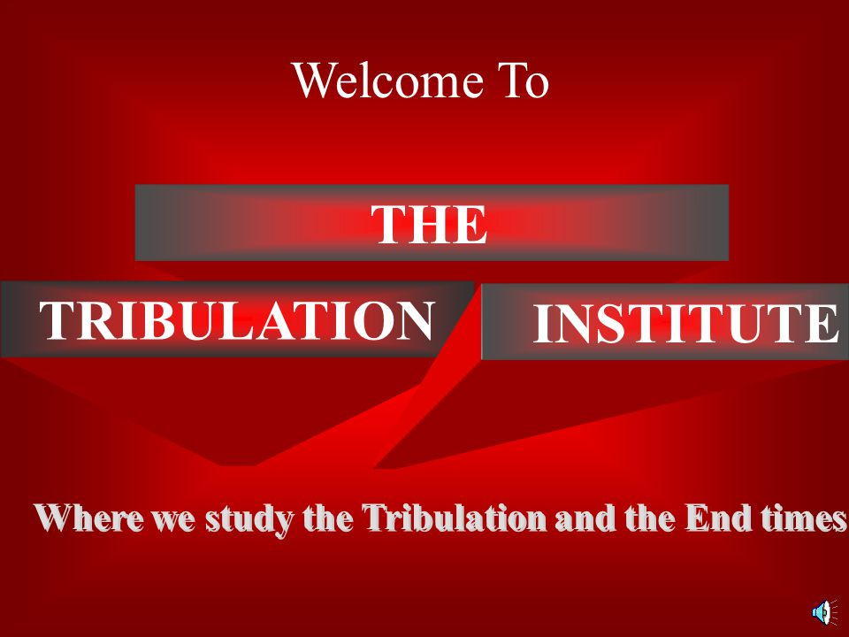 THE TRIBULATION INSTITUTE Where we study the Tribulation and the End times Welcome To