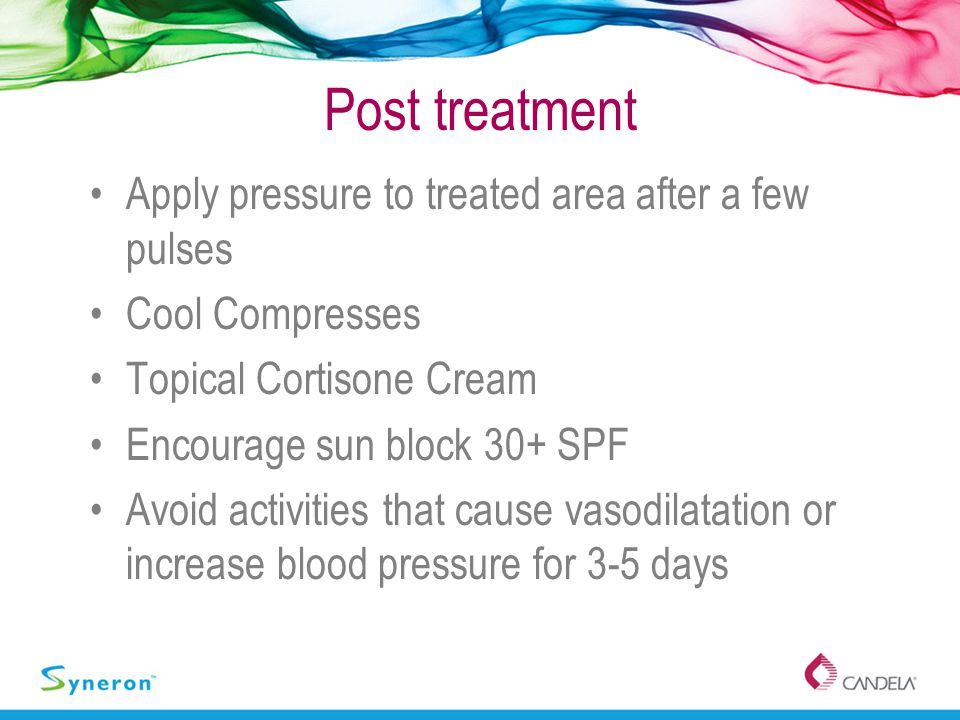 Post treatment Apply pressure to treated area after a few pulses Cool Compresses Topical Cortisone Cream Encourage sun block 30+ SPF Avoid activities