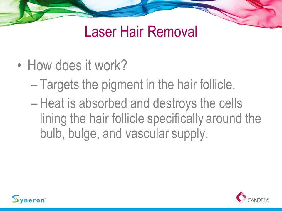 How does it work? –Targets the pigment in the hair follicle. –Heat is absorbed and destroys the cells lining the hair follicle specifically around the