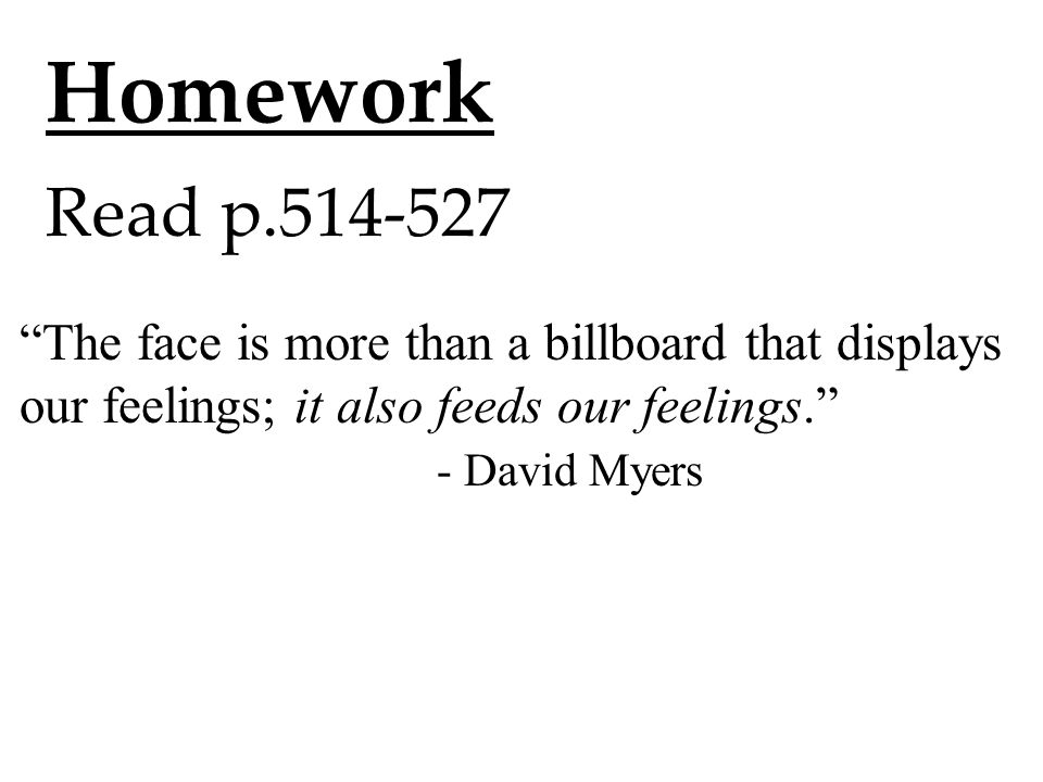 Homework Read p.514-527 The face is more than a billboard that displays our feelings; it also feeds our feelings. - David Myers