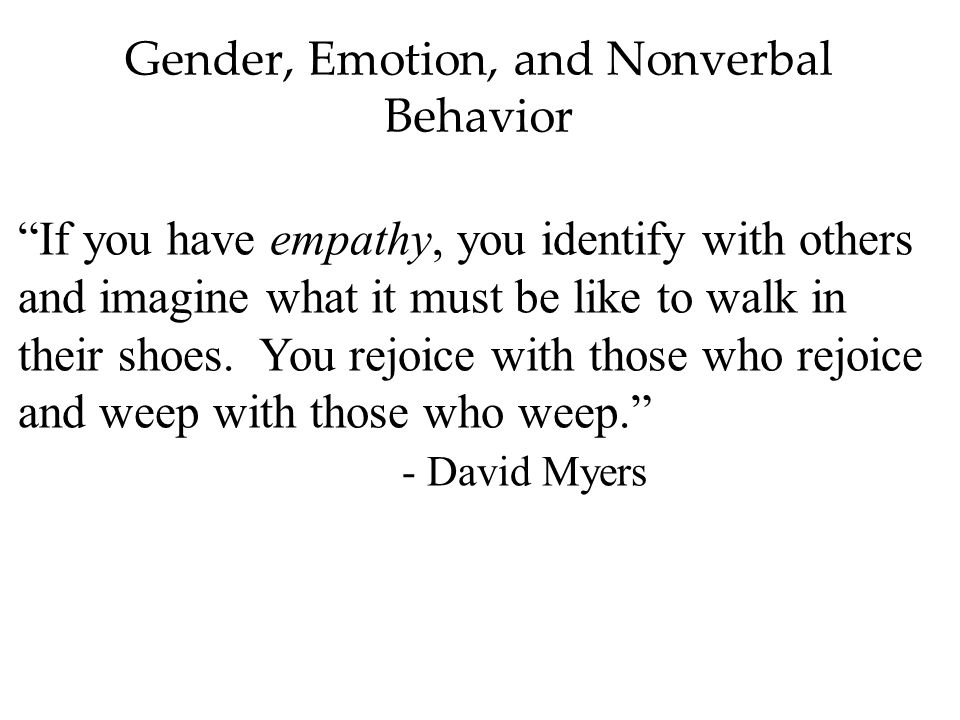 Gender, Emotion, and Nonverbal Behavior If you have empathy, you identify with others and imagine what it must be like to walk in their shoes.