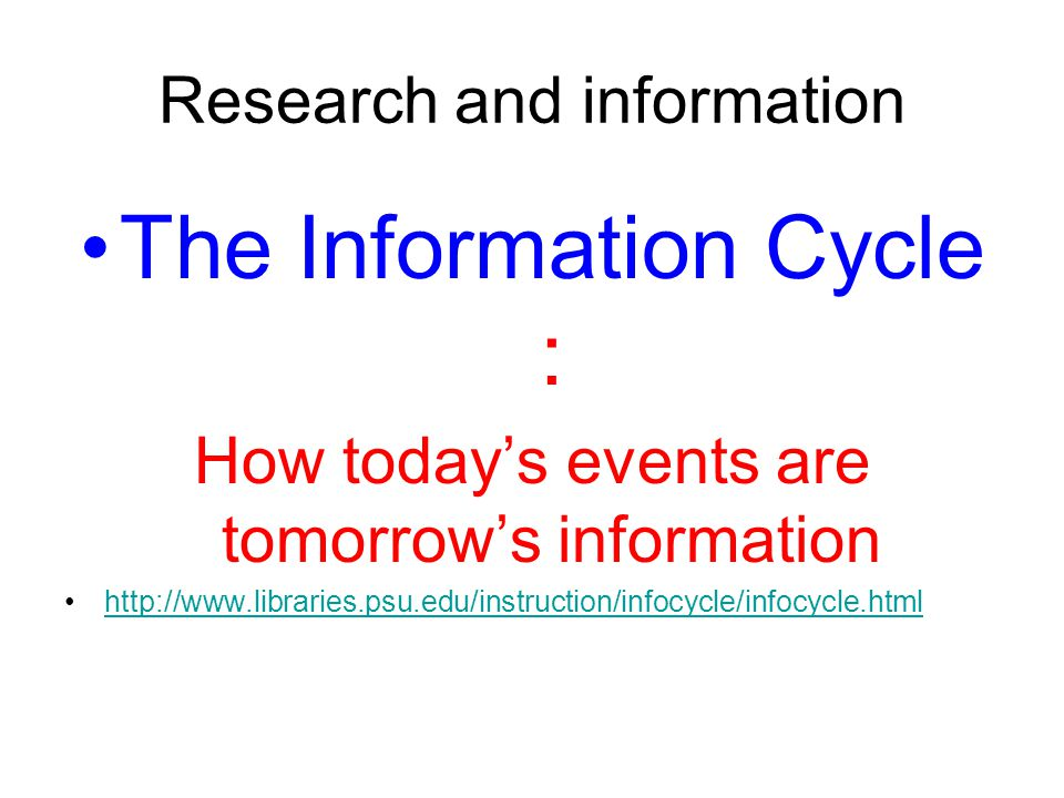 Research and information The Information Cycle : How today's events are tomorrow's information http://www.libraries.psu.edu/instruction/infocycle/infocycle.htmlhttp://www.libraries.psu.edu/instruction/infocycle/infocycle.html