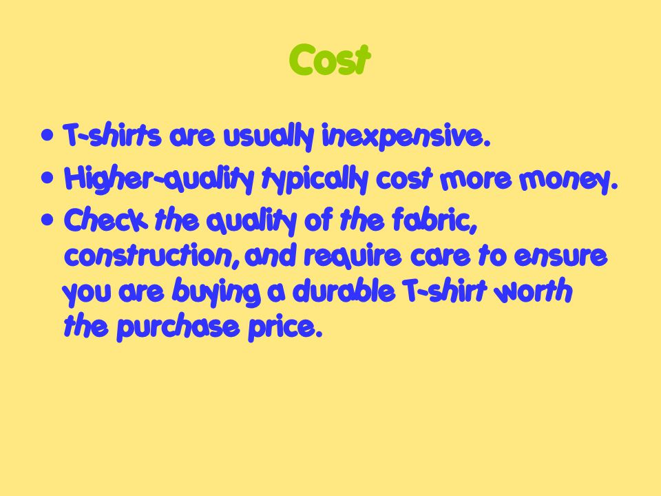 Cost T-shirts are usually inexpensive. Higher-quality typically cost more money.