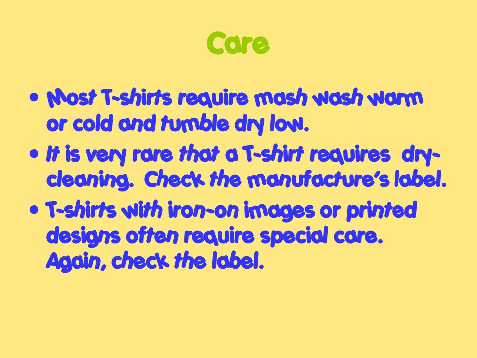Care Most T-shirts require mash wash warm or cold and tumble dry low.