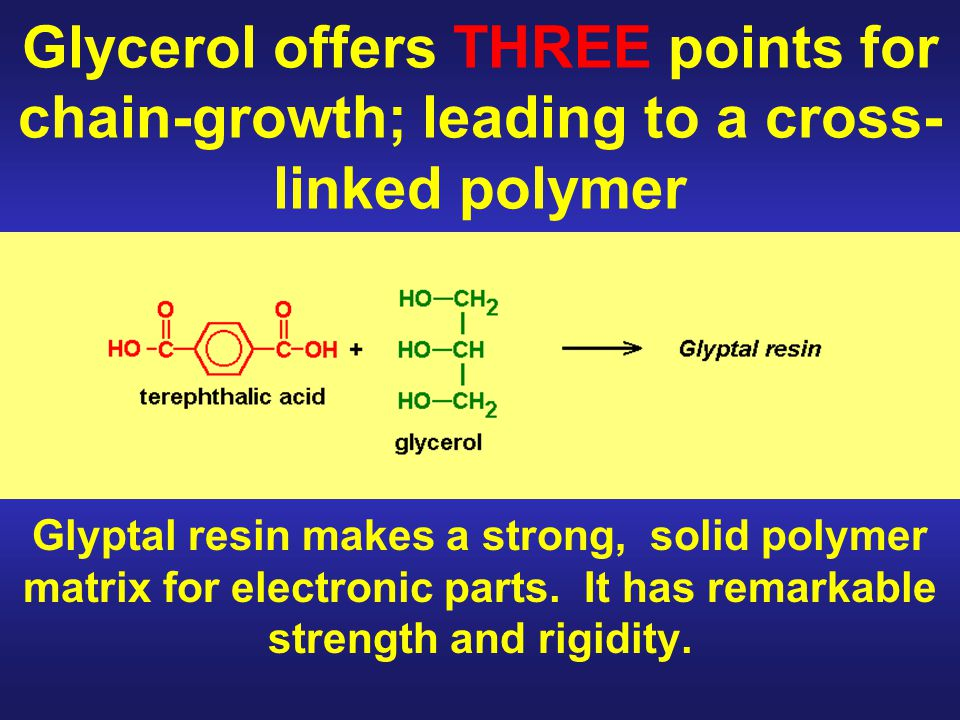 Glycerol offers THREE points for chain-growth; leading to a cross- linked polymer Glyptal resin makes a strong, solid polymer matrix for electronic parts.