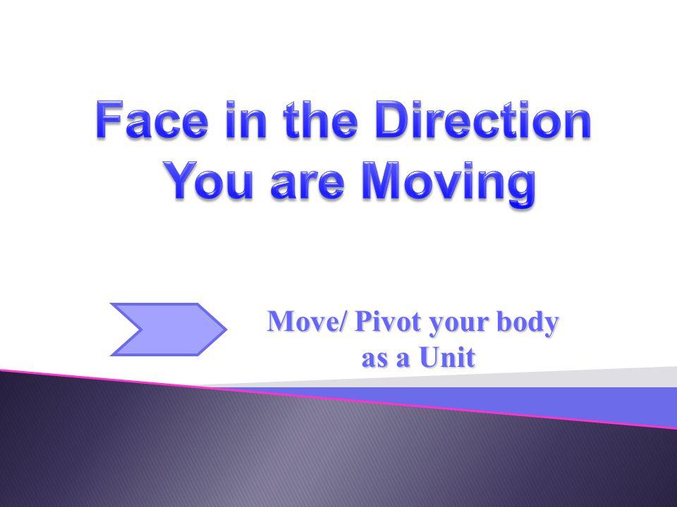 Move/ Pivot your body as a Unit