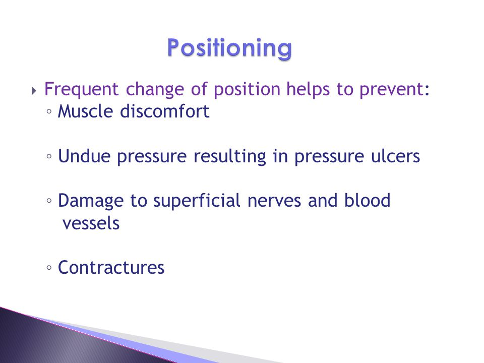  Frequent change of position helps to prevent: ◦ Muscle discomfort ◦ Undue pressure resulting in pressure ulcers ◦ Damage to superficial nerves and blood vessels ◦ Contractures