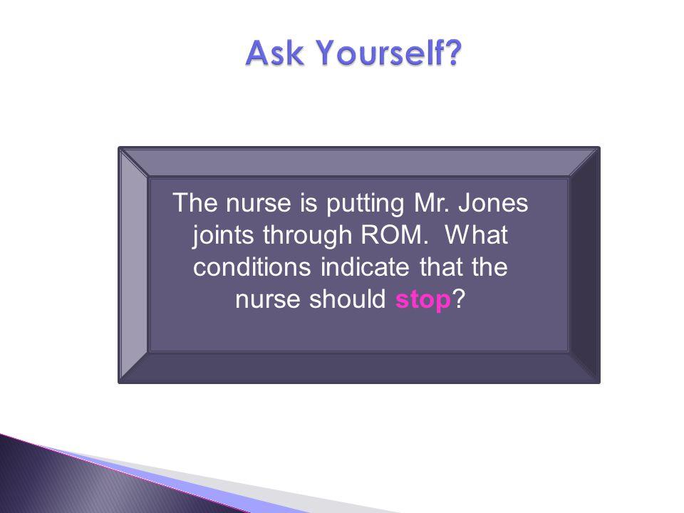 The nurse is putting Mr.Jones joints through ROM.