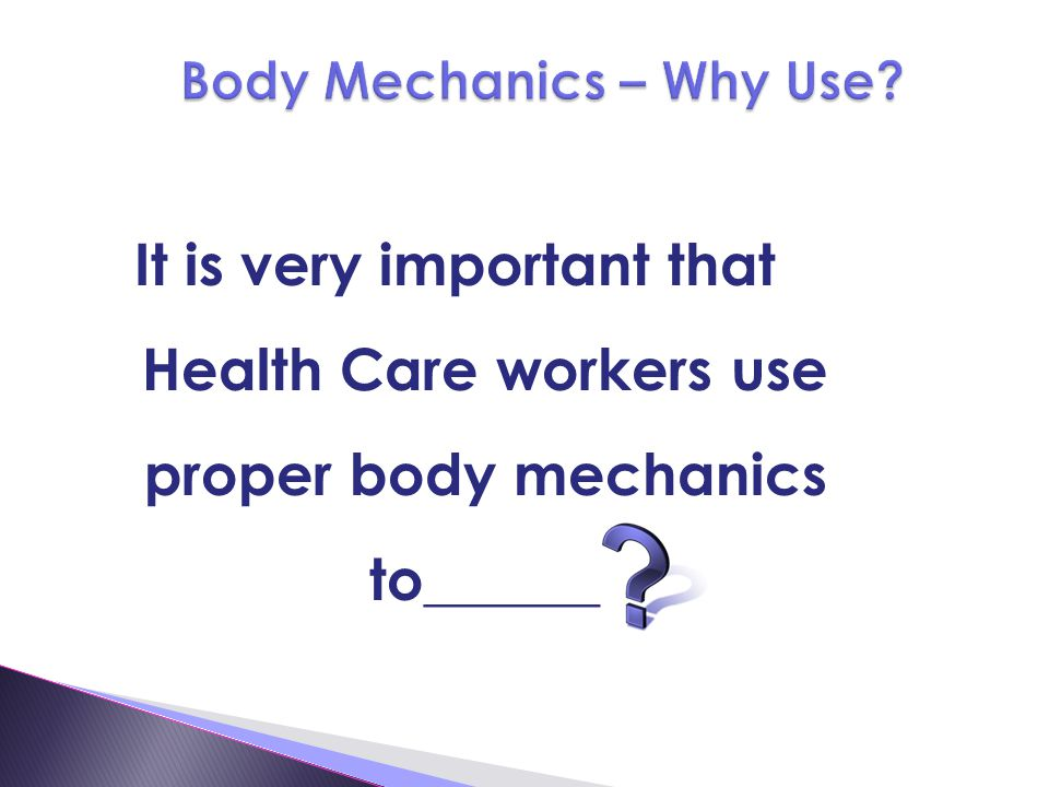 It is very important that Health Care workers use proper body mechanics to______
