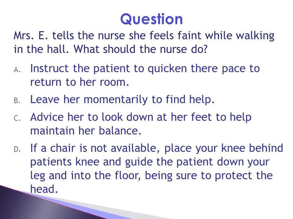 Mrs.E. tells the nurse she feels faint while walking in the hall.