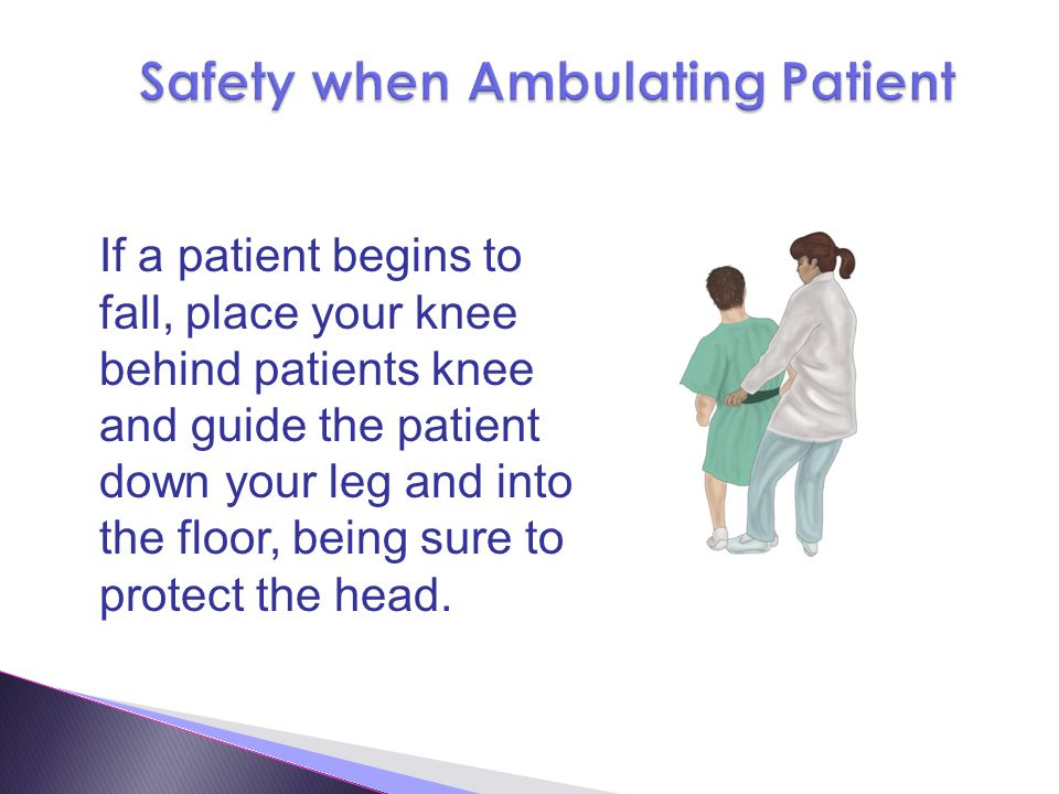 If a patient begins to fall, place your knee behind patients knee and guide the patient down your leg and into the floor, being sure to protect the head.