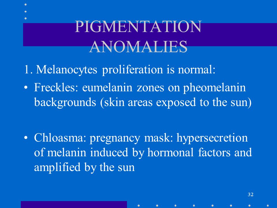 32 PIGMENTATION ANOMALIES 1. Melanocytes proliferation is normal: Freckles: eumelanin zones on pheomelanin backgrounds (skin areas exposed to the sun)
