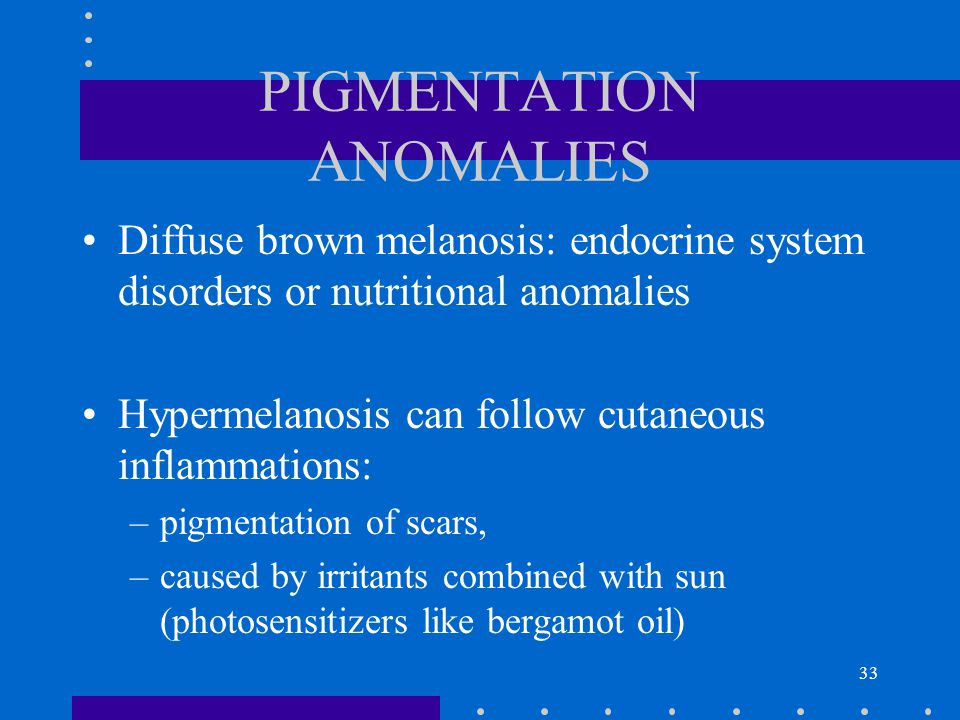 33 PIGMENTATION ANOMALIES Diffuse brown melanosis: endocrine system disorders or nutritional anomalies Hypermelanosis can follow cutaneous inflammatio