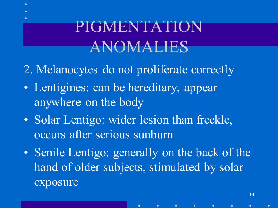 34 PIGMENTATION ANOMALIES 2. Melanocytes do not proliferate correctly Lentigines: can be hereditary, appear anywhere on the body Solar Lentigo: wider