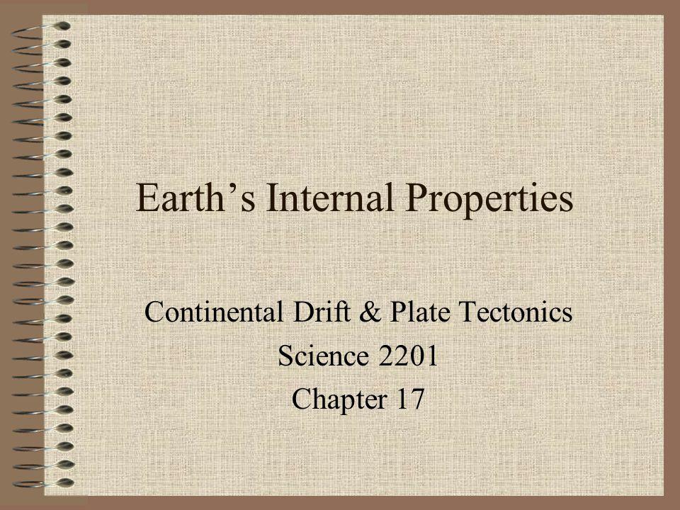 Earth's Internal Properties Continental Drift & Plate Tectonics Science 2201 Chapter 17