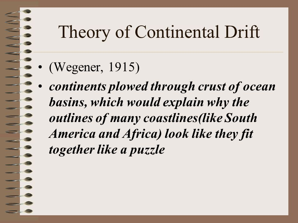 Theory of Continental Drift (Wegener, 1915) continents plowed through crust of ocean basins, which would explain why the outlines of many coastlines(like South America and Africa) look like they fit together like a puzzle