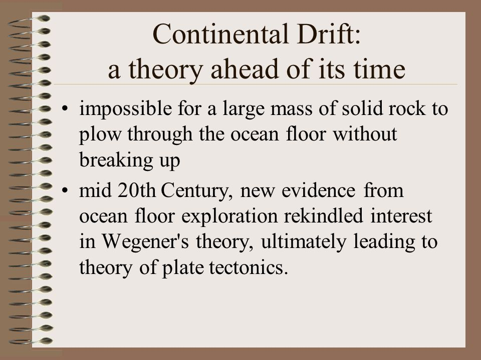 Continental Drift: a theory ahead of its time impossible for a large mass of solid rock to plow through the ocean floor without breaking up mid 20th Century, new evidence from ocean floor exploration rekindled interest in Wegener s theory, ultimately leading to theory of plate tectonics.