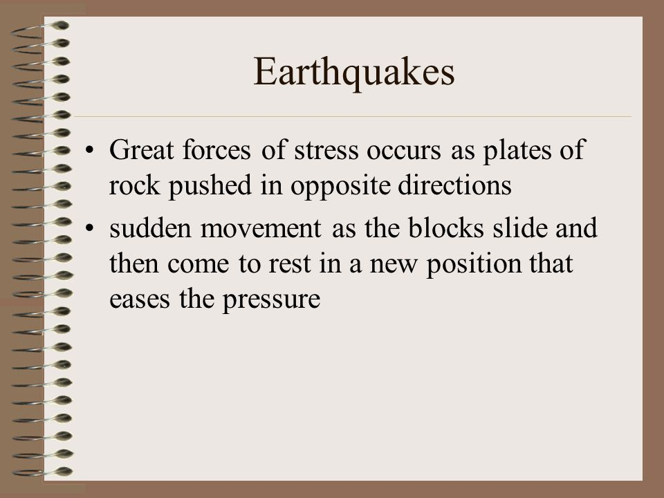 Earthquakes Great forces of stress occurs as plates of rock pushed in opposite directions sudden movement as the blocks slide and then come to rest in a new position that eases the pressure