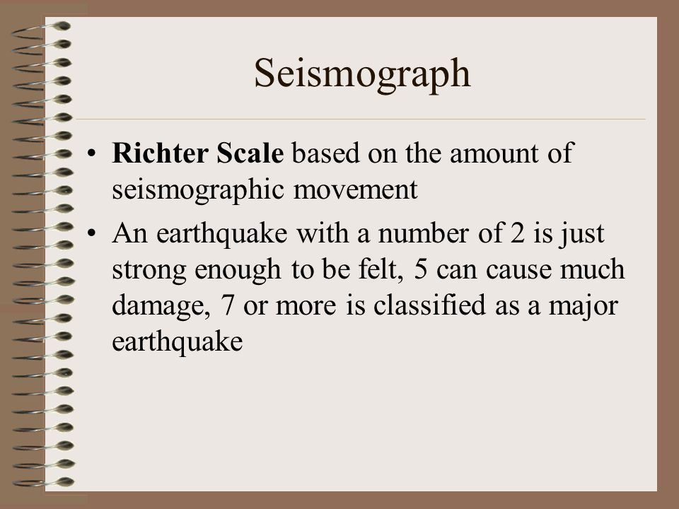Seismograph Richter Scale based on the amount of seismographic movement An earthquake with a number of 2 is just strong enough to be felt, 5 can cause much damage, 7 or more is classified as a major earthquake