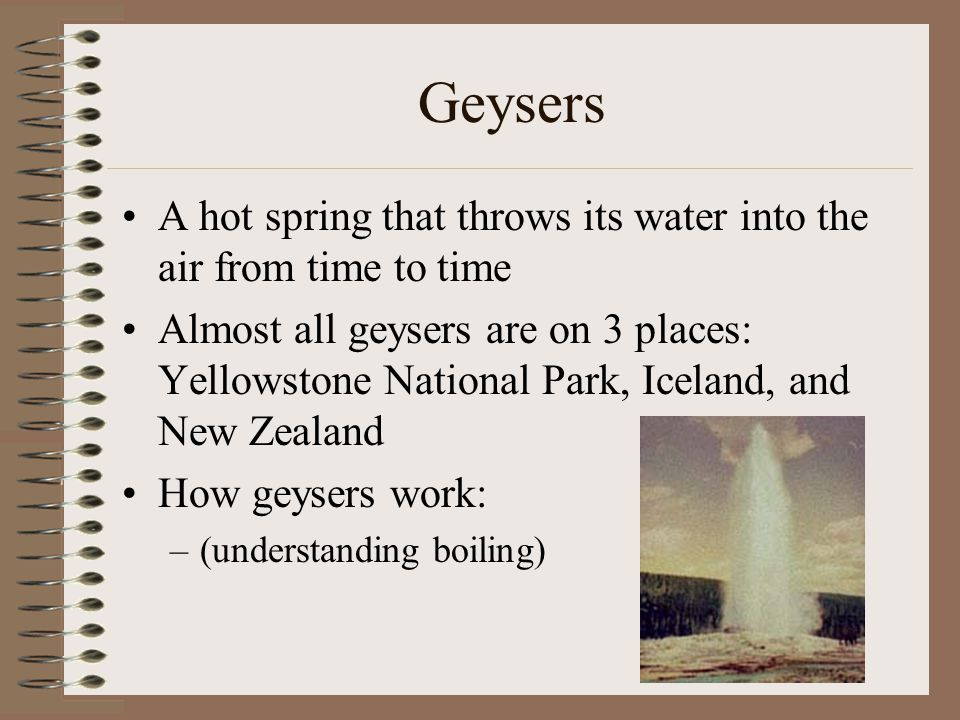 Geysers A hot spring that throws its water into the air from time to time Almost all geysers are on 3 places: Yellowstone National Park, Iceland, and New Zealand How geysers work: –(understanding boiling)