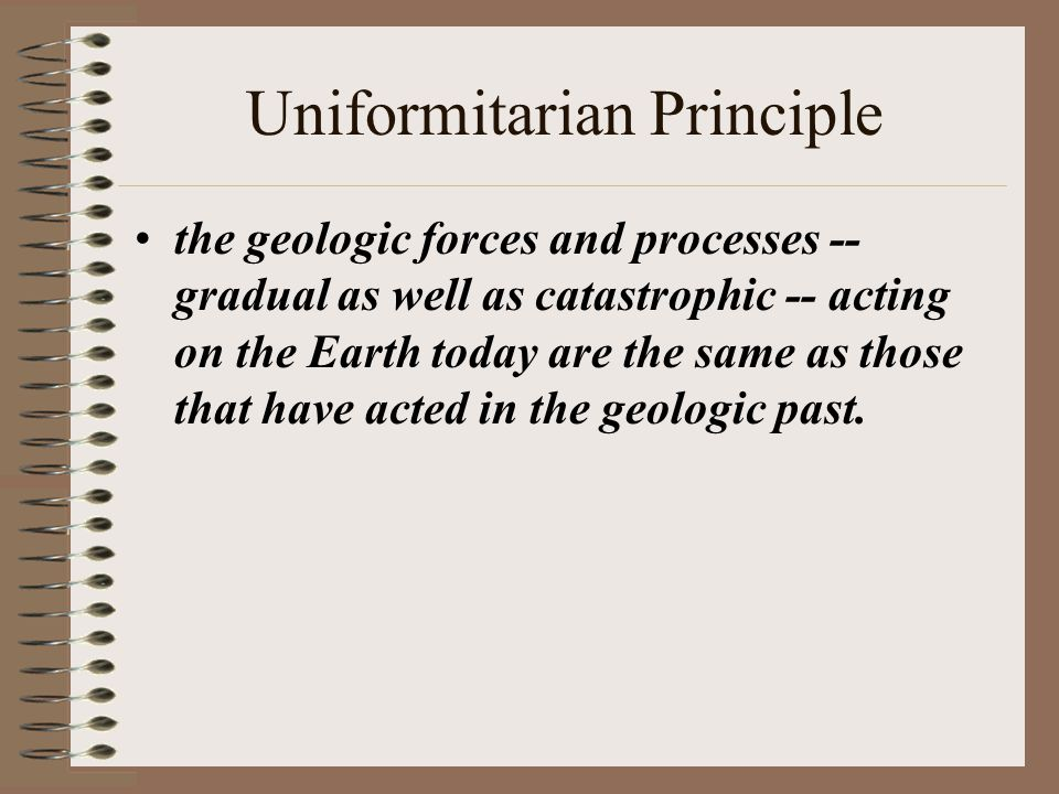 Uniformitarian Principle the geologic forces and processes -- gradual as well as catastrophic -- acting on the Earth today are the same as those that have acted in the geologic past.