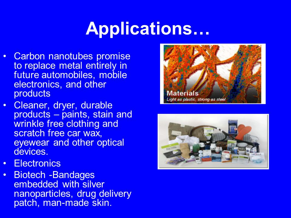Applications… Carbon nanotubes promise to replace metal entirely in future automobiles, mobile electronics, and other products Cleaner, dryer, durable products – paints, stain and wrinkle free clothing and scratch free car wax, eyewear and other optical devices.