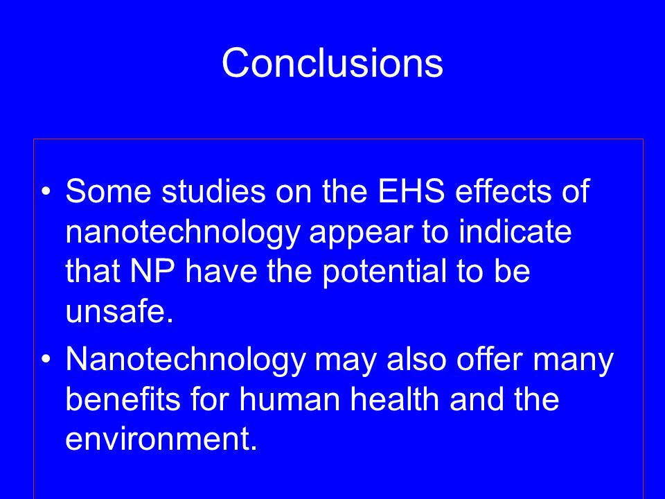Conclusions Some studies on the EHS effects of nanotechnology appear to indicate that NP have the potential to be unsafe.