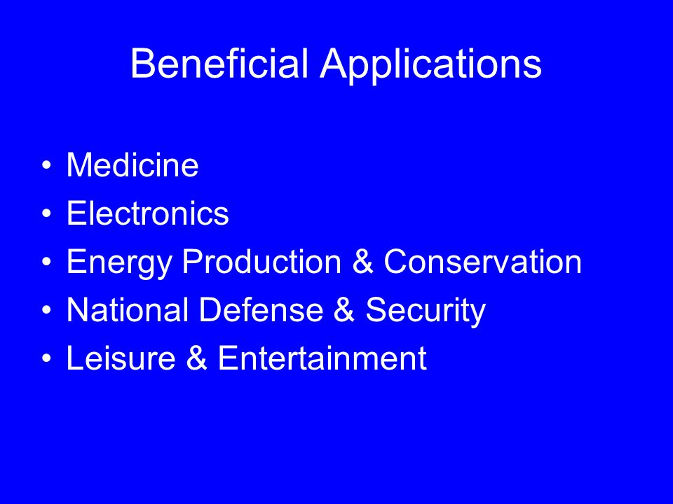 Beneficial Applications Medicine Electronics Energy Production & Conservation National Defense & Security Leisure & Entertainment