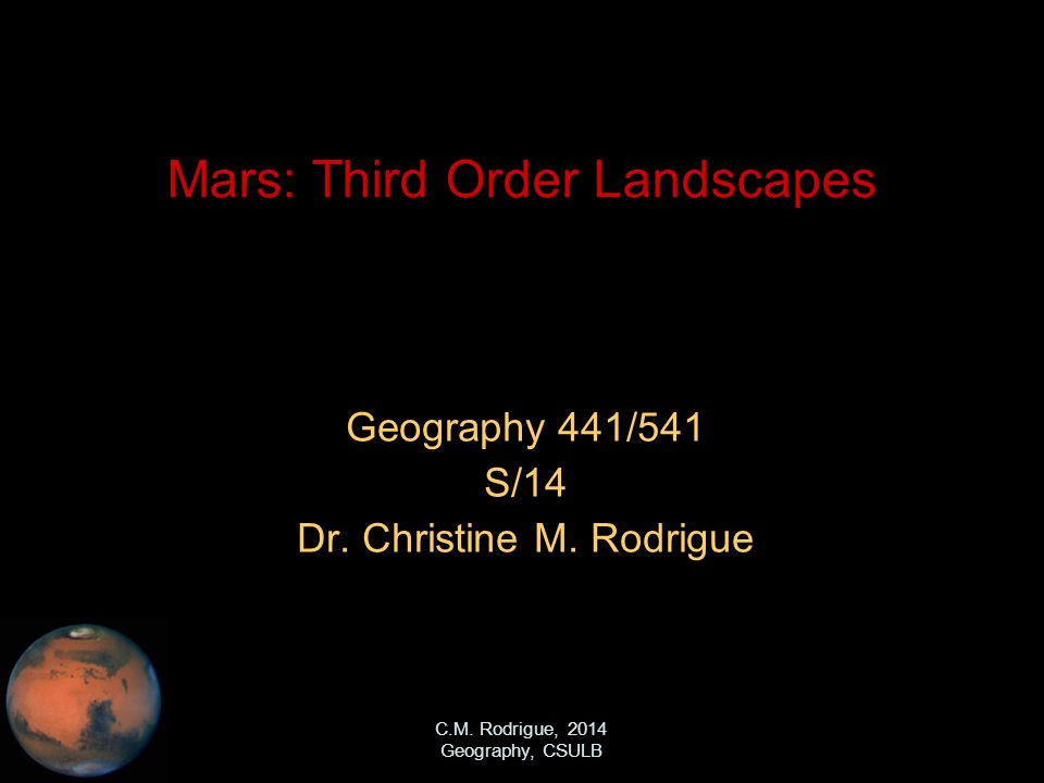 C.M. Rodrigue, 2014 Geography, CSULB Mars: Third Order Landscapes Geography 441/541 S/14 Dr.