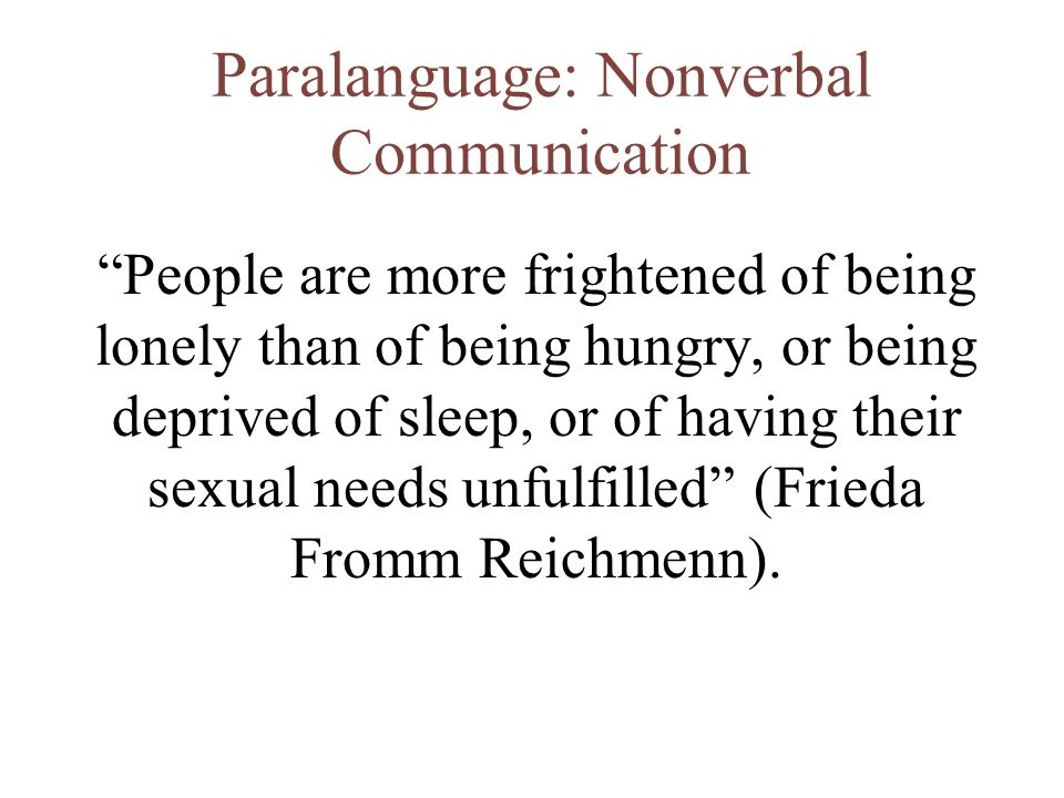 """Paralanguage: Nonverbal Communication """"People are more frightened of being lonely than of being hungry, or being deprived of sleep, or of having their"""