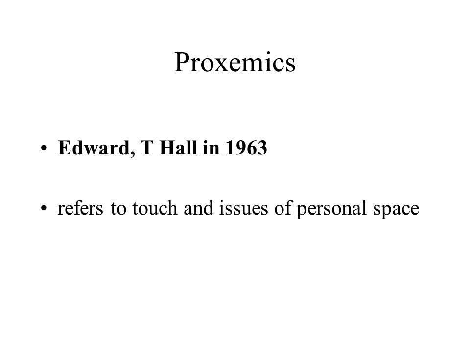 Proxemics Edward, T Hall in 1963 refers to touch and issues of personal space