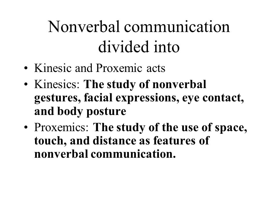 Nonverbal communication divided into Kinesic and Proxemic acts Kinesics: The study of nonverbal gestures, facial expressions, eye contact, and body po