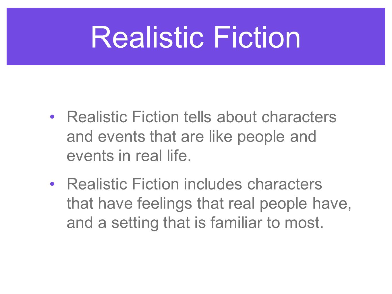 Realistic Fiction Realistic Fiction tells about characters and events that are like people and events in real life. Realistic Fiction includes charact