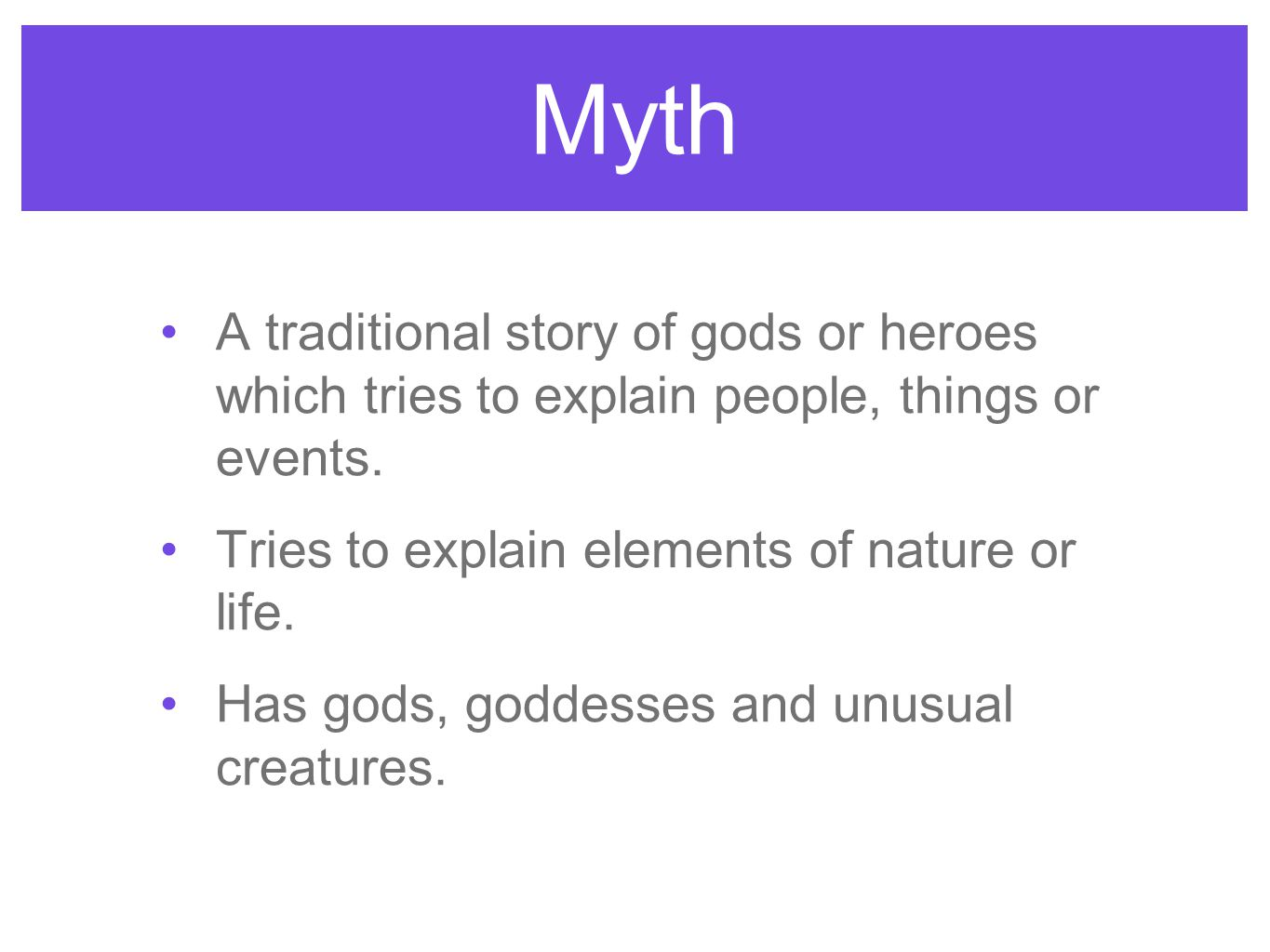 Myth A traditional story of gods or heroes which tries to explain people, things or events. Tries to explain elements of nature or life. Has gods, god