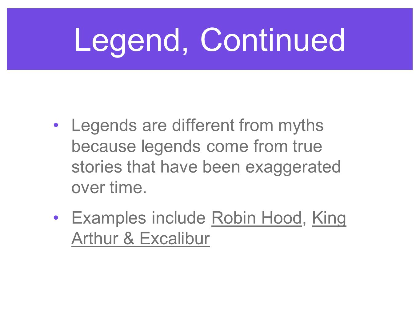 Legend, Continued Legends are different from myths because legends come from true stories that have been exaggerated over time. Examples include Robin