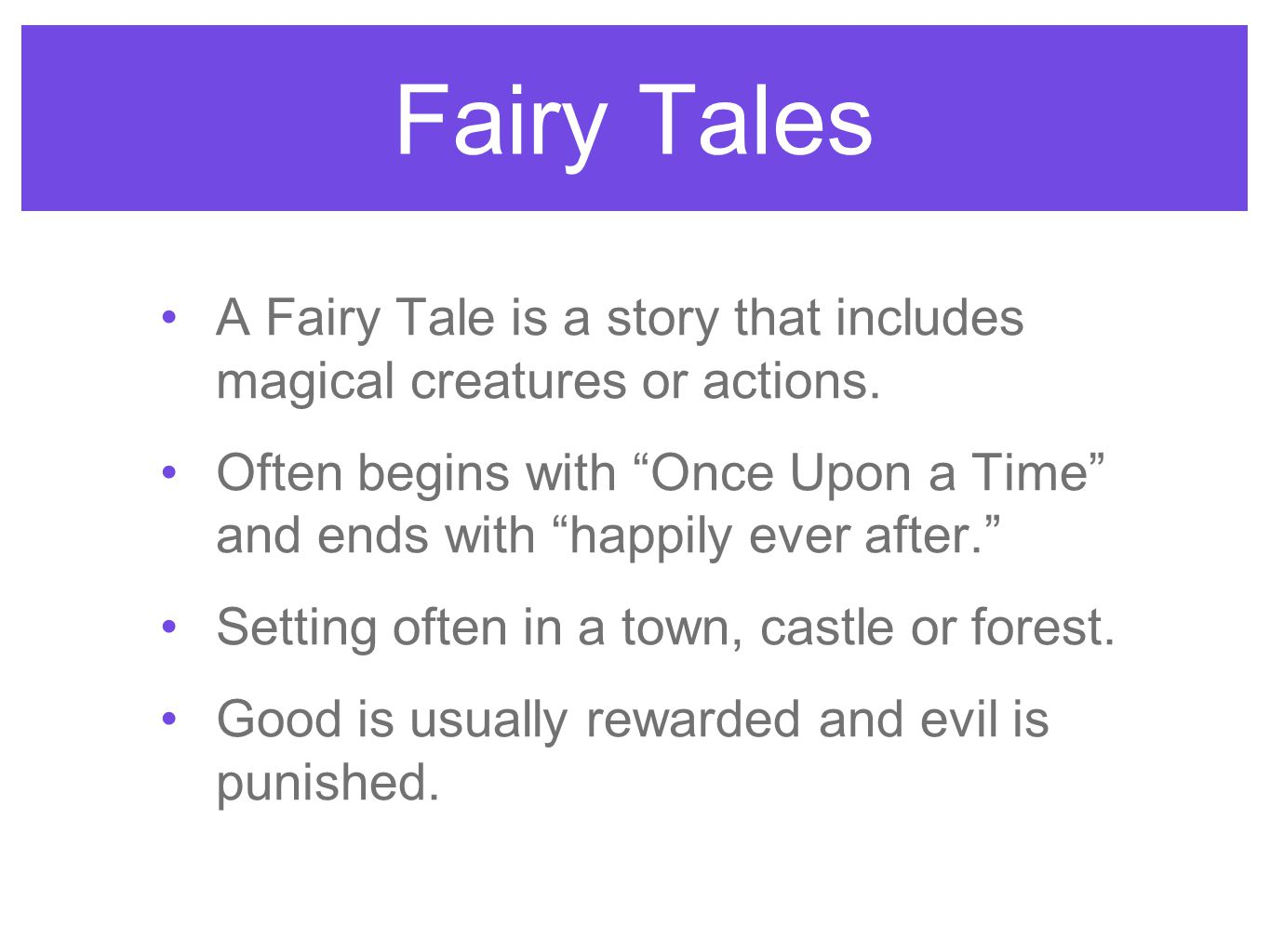 "Fairy Tales A Fairy Tale is a story that includes magical creatures or actions. Often begins with ""Once Upon a Time"" and ends with ""happily ever after"