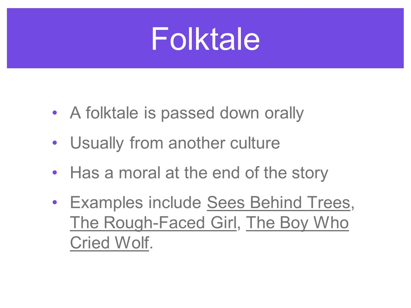 Folktale A folktale is passed down orally Usually from another culture Has a moral at the end of the story Examples include Sees Behind Trees, The Rou