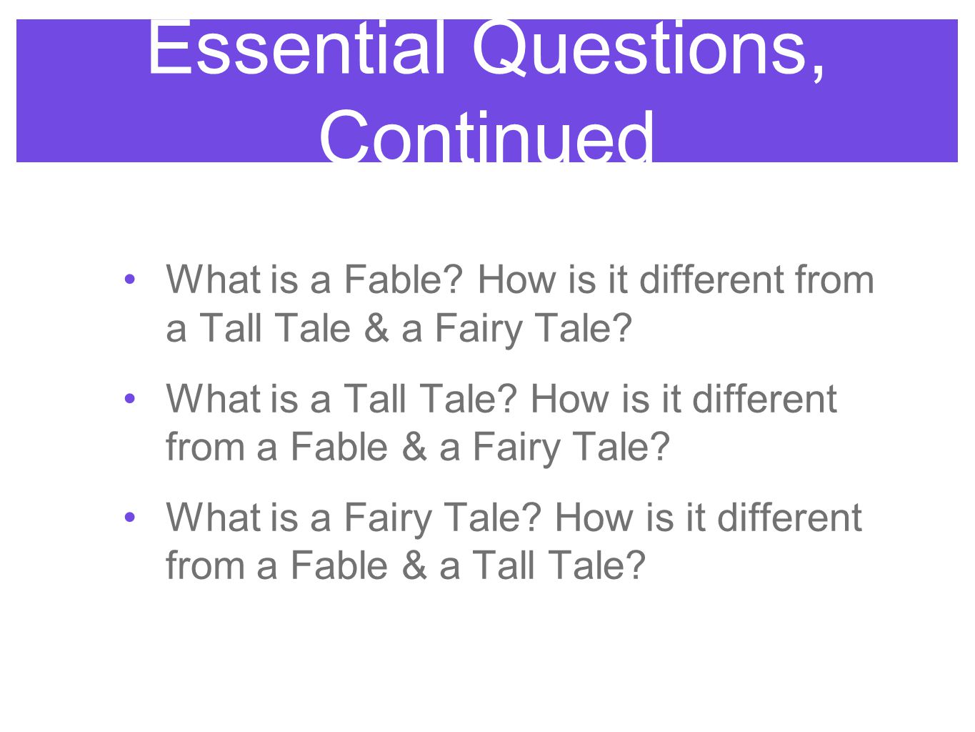 Essential Questions, Continued What is a Fable? How is it different from a Tall Tale & a Fairy Tale? What is a Tall Tale? How is it different from a F
