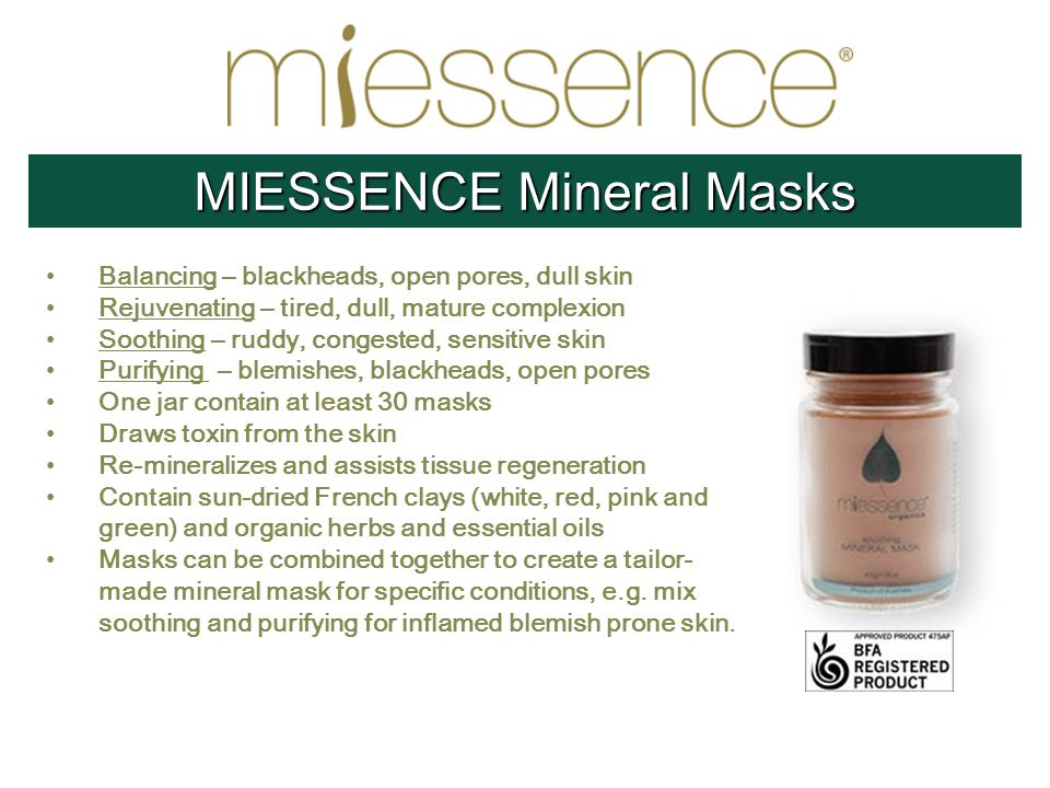 Balancing – blackheads, open pores, dull skin Rejuvenating – tired, dull, mature complexion Soothing – ruddy, congested, sensitive skin Purifying – blemishes, blackheads, open pores One jar contain at least 30 masks Draws toxin from the skin Re-mineralizes and assists tissue regeneration Contain sun-dried French clays (white, red, pink and green) and organic herbs and essential oils Masks can be combined together to create a tailor- made mineral mask for specific conditions, e.g.