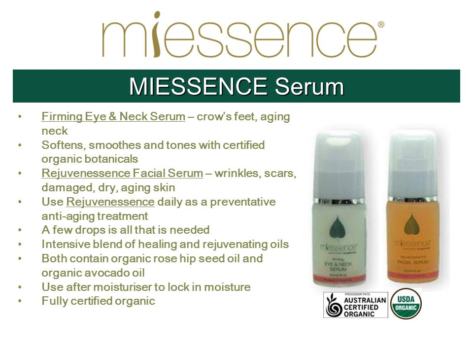 Firming Eye & Neck Serum – crow's feet, aging neck Softens, smoothes and tones with certified organic botanicals Rejuvenessence Facial Serum – wrinkles, scars, damaged, dry, aging skin Use Rejuvenessence daily as a preventative anti-aging treatment A few drops is all that is needed Intensive blend of healing and rejuvenating oils Both contain organic rose hip seed oil and organic avocado oil Use after moisturiser to lock in moisture Fully certified organic MIESSENCE Serum