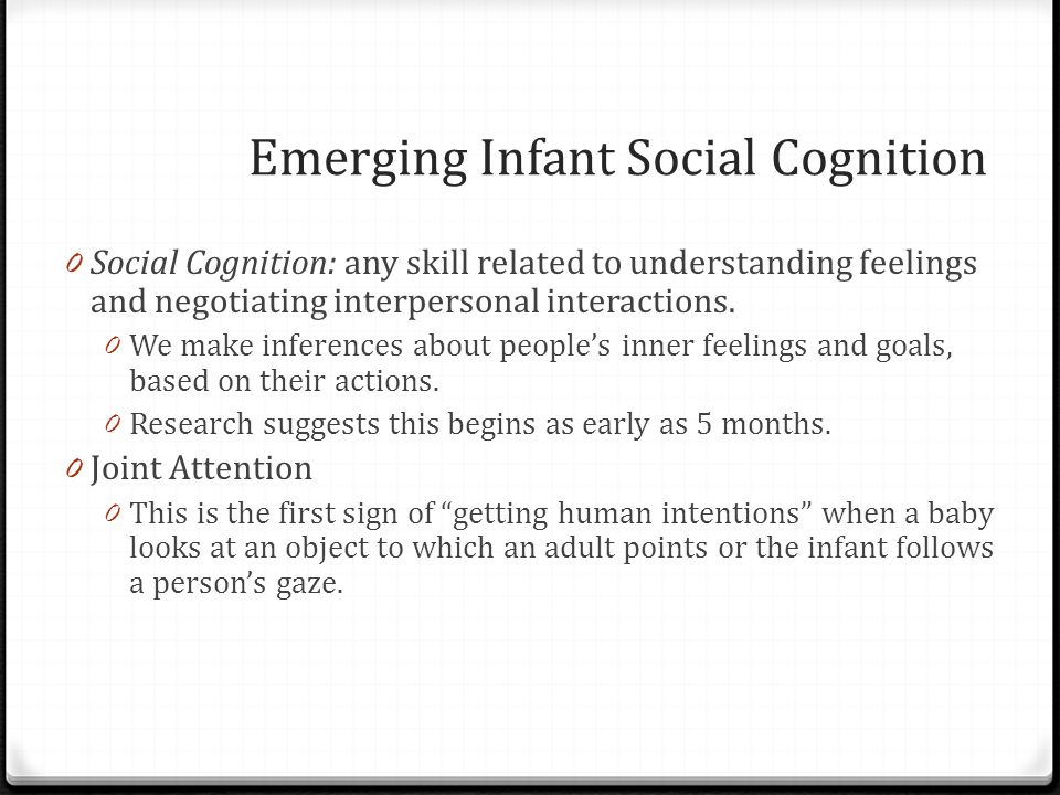 Emerging Infant Social Cognition 0 Social Cognition: any skill related to understanding feelings and negotiating interpersonal interactions.