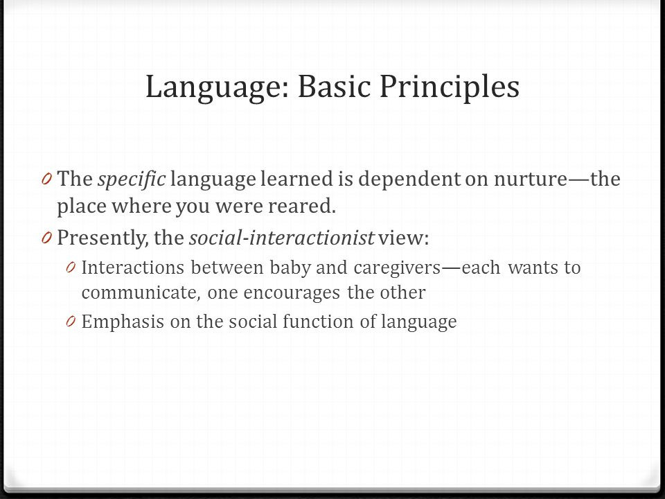 Language: Basic Principles 0 The specific language learned is dependent on nurture—the place where you were reared.