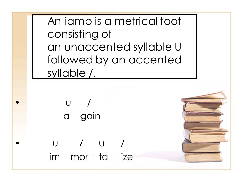 An iamb is a metrical foot consisting of an unaccented syllable U followed by an accented syllable /. u / a gain u / u / im mor tal ize